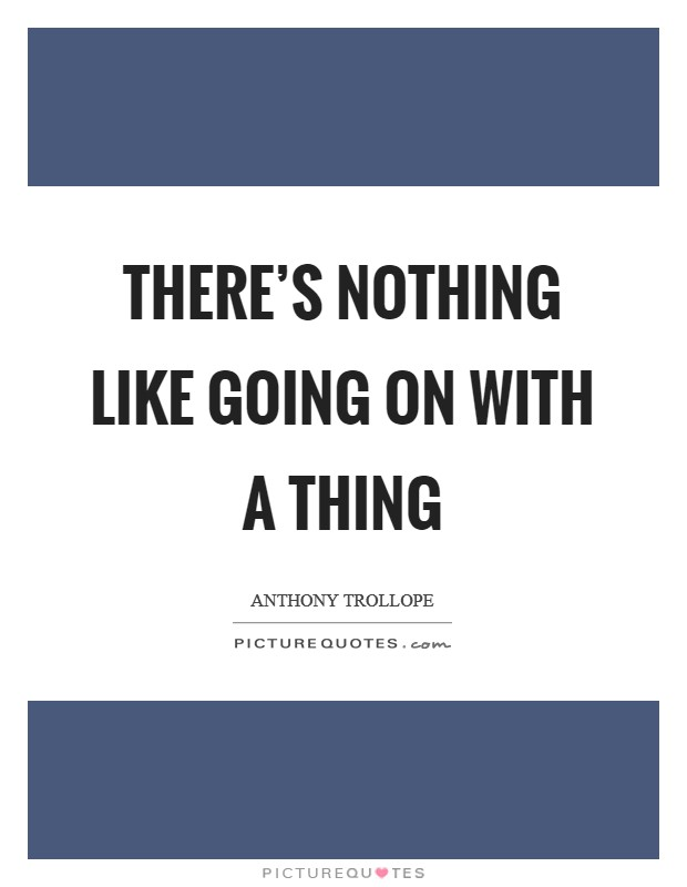 There's nothing like going on with a thing Picture Quote #1