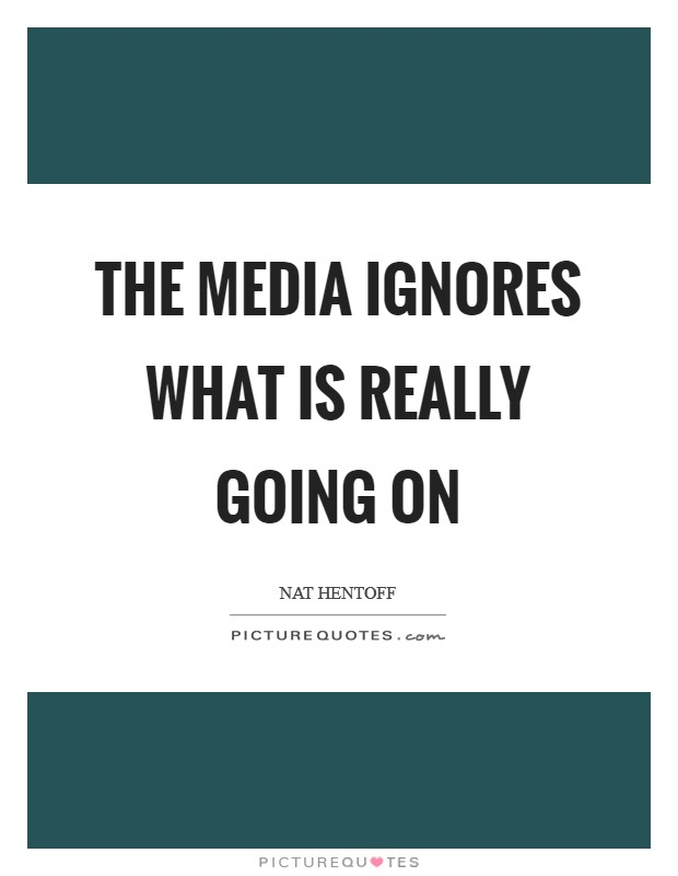 The media ignores what is really going on Picture Quote #1