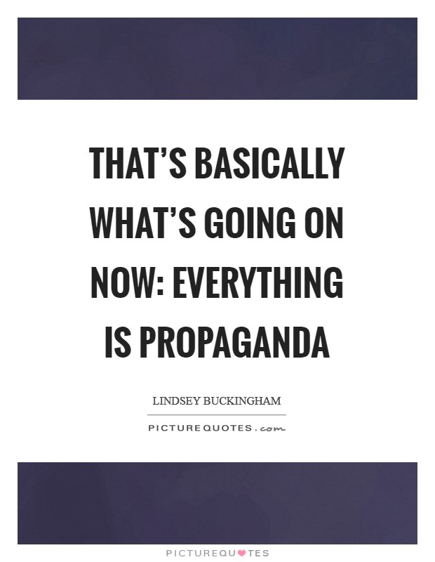 That's basically what's going on now: Everything is propaganda Picture Quote #1