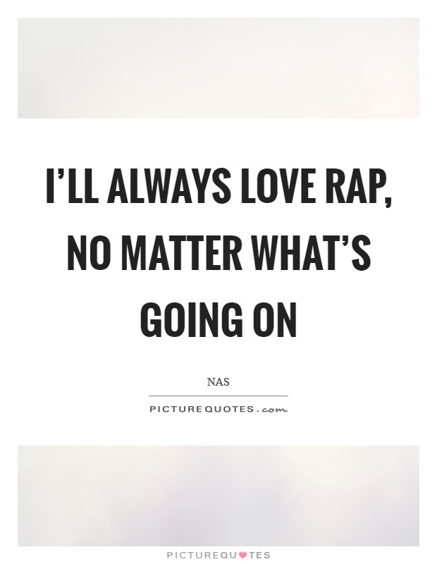 I'll always love rap, no matter what's going on Picture Quote #1