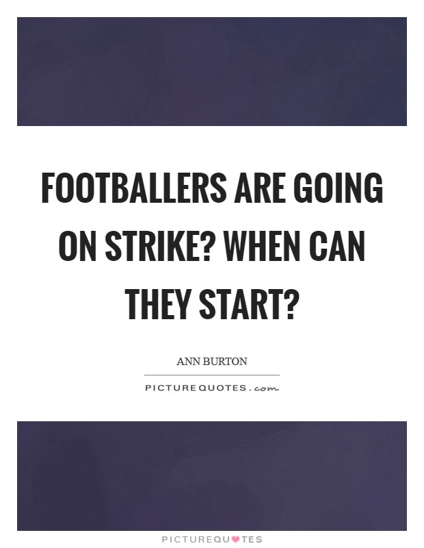 Footballers are going on strike? When can they start? Picture Quote #1