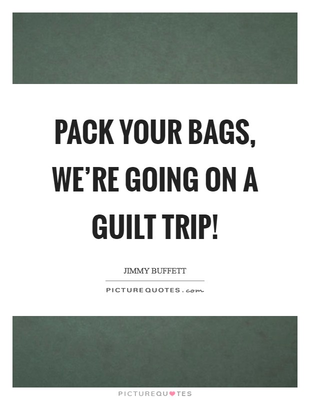 Pack your bags, we're going on a guilt trip! Picture Quote #1