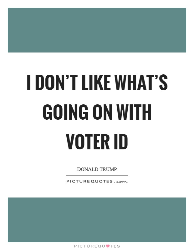 I don't like what's going on with voter ID Picture Quote #1