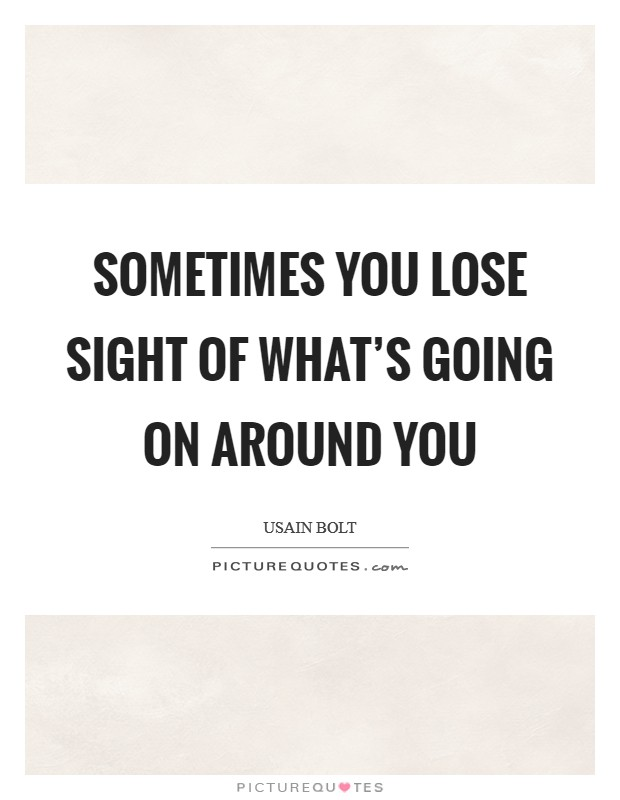 Sometimes you lose sight of what's going on around you Picture Quote #1