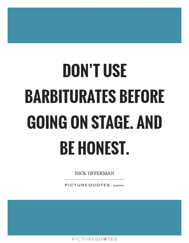 Don't use barbiturates before going on stage. And be honest Picture Quote #1