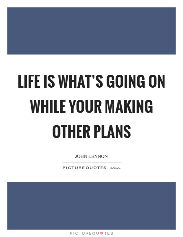 Life Is What's Going On While Your Making Other Plans