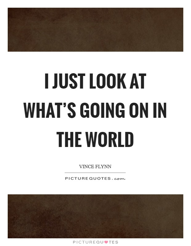 I just look at what's going on in the world Picture Quote #1