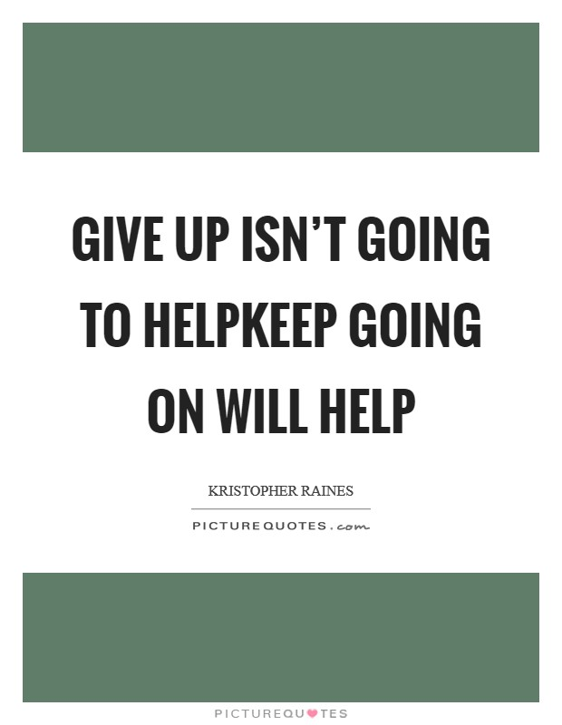 Give up isn't going to helpKeep going on will help Picture Quote #1