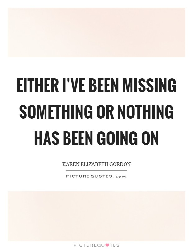 Either I've been missing something or nothing has been going on Picture Quote #1