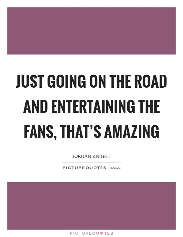 Just going on the road and entertaining the fans, that's amazing Picture Quote #1