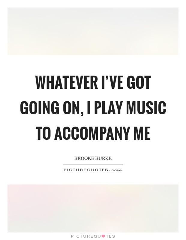 Whatever I've got going on, I play music to accompany me Picture Quote #1