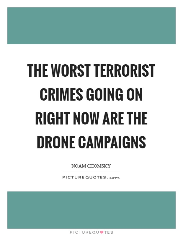 The worst terrorist crimes going on right now are the drone campaigns Picture Quote #1