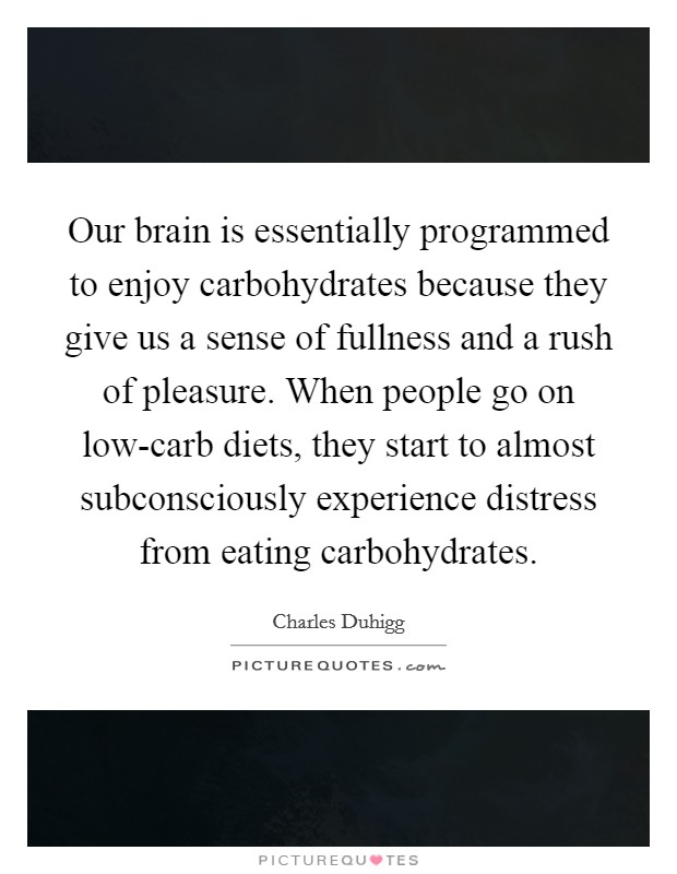 Our brain is essentially programmed to enjoy carbohydrates because they give us a sense of fullness and a rush of pleasure. When people go on low-carb diets, they start to almost subconsciously experience distress from eating carbohydrates Picture Quote #1