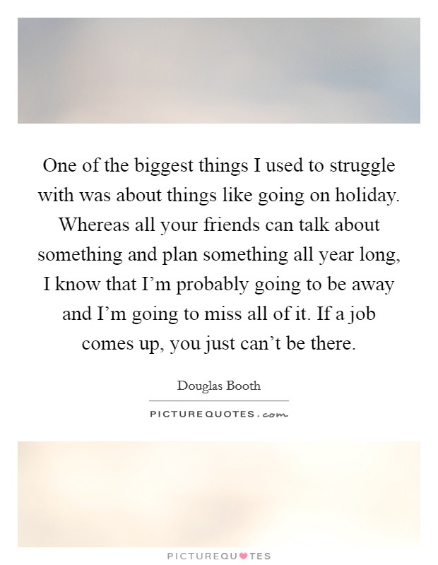 One of the biggest things I used to struggle with was about things like going on holiday. Whereas all your friends can talk about something and plan something all year long, I know that I'm probably going to be away and I'm going to miss all of it. If a job comes up, you just can't be there Picture Quote #1