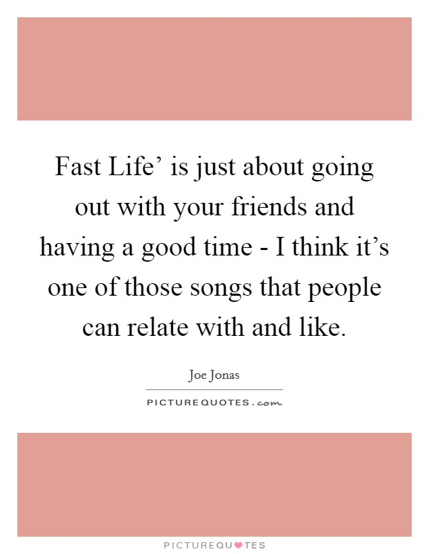 Fast Life' is just about going out with your friends and having a good time - I think it's one of those songs that people can relate with and like Picture Quote #1