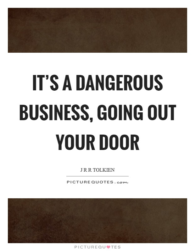 It's a dangerous business, going out your door Picture Quote #1
