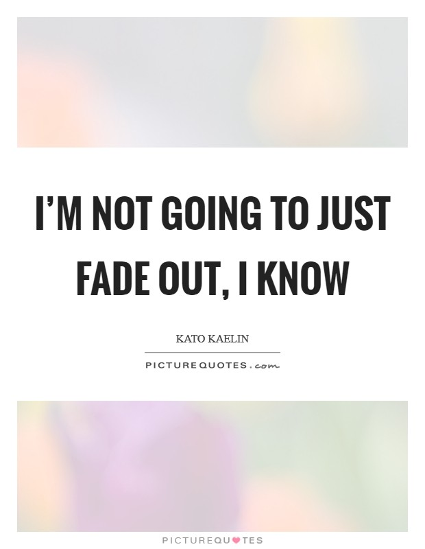 I'm not going to just fade out, I know Picture Quote #1