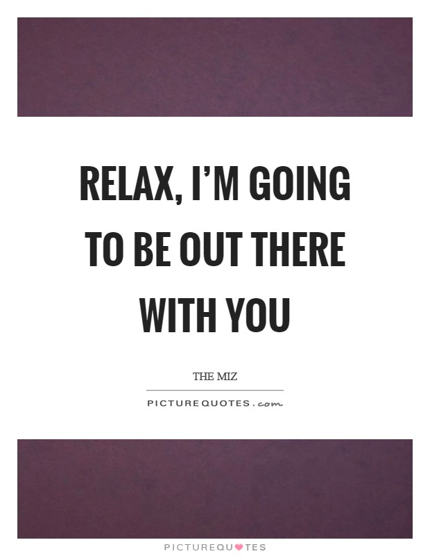 Relax, I'm going to be out there with you Picture Quote #1
