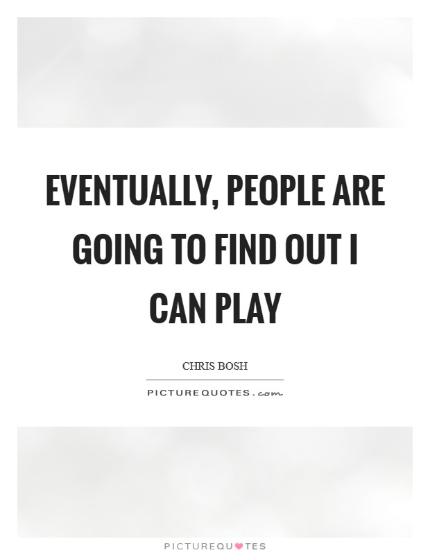 Eventually, people are going to find out I can play Picture Quote #1