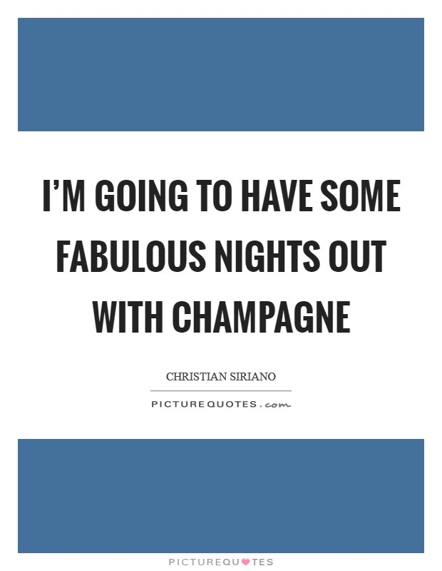 I'm going to have some fabulous nights out with champagne Picture Quote #1