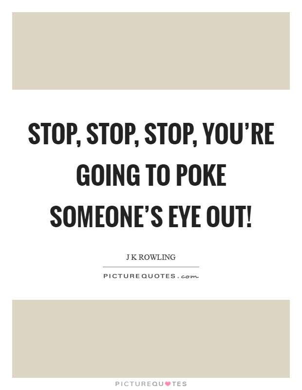 Stop, stop, stop, you're going to poke someone's eye out! Picture Quote #1