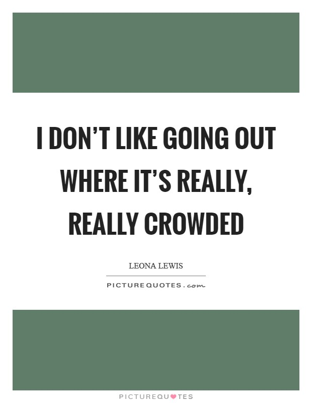 I don't like going out where it's really, really crowded Picture Quote #1