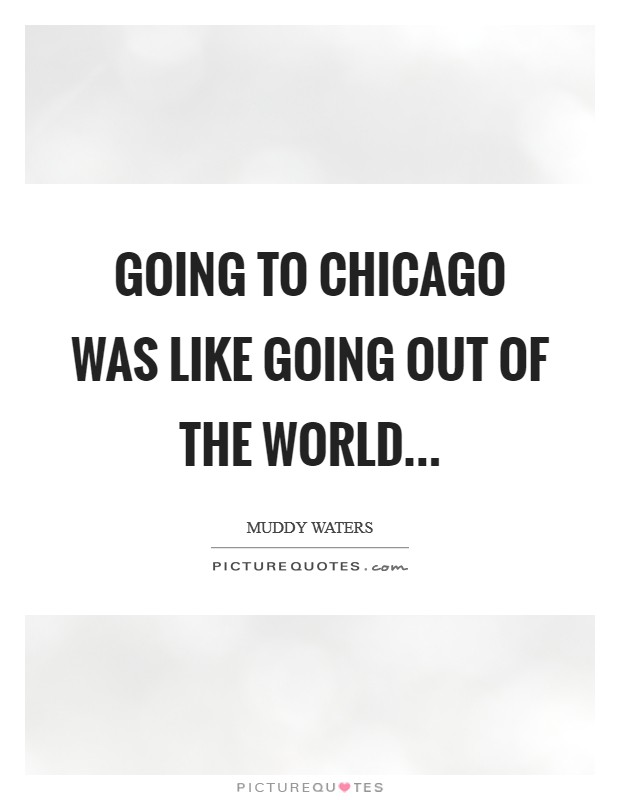Going to Chicago was like going out of the world Picture Quote #1
