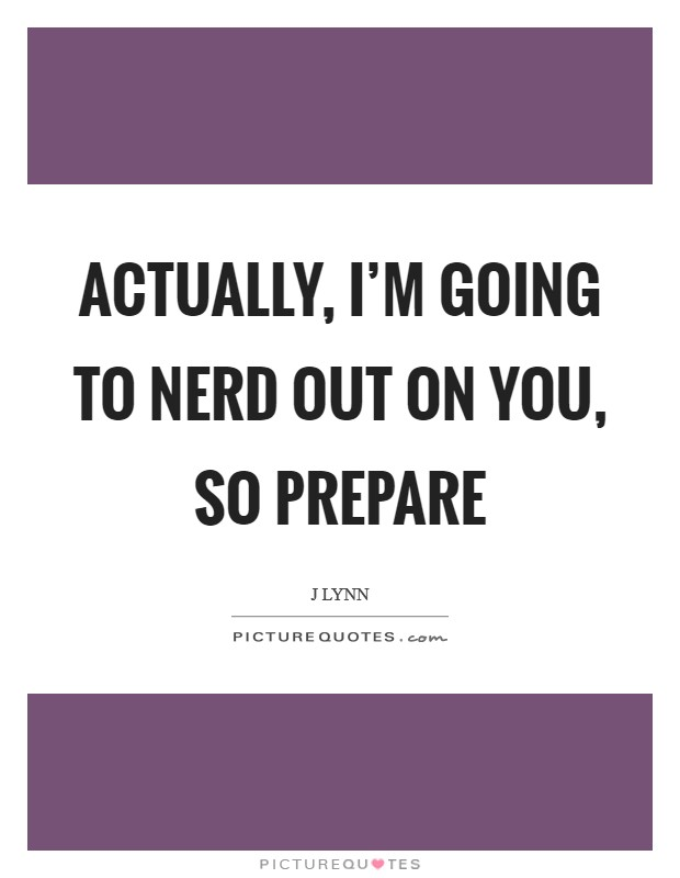 Actually, I'm going to nerd out on you, so prepare Picture Quote #1