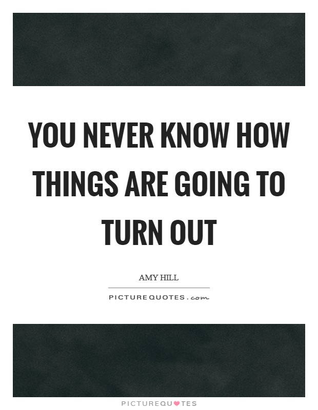 You never know how things are going to turn out Picture Quote #1