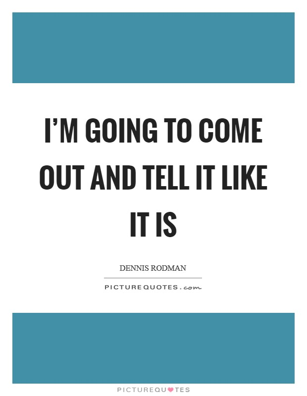 I'm going to come out and tell it like it is Picture Quote #1