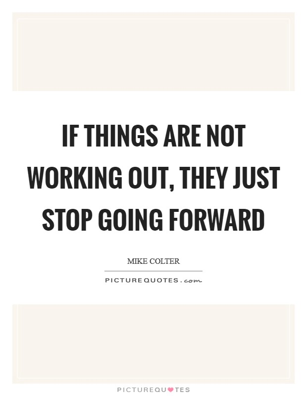 If things are not working out, they just stop going forward Picture Quote #1