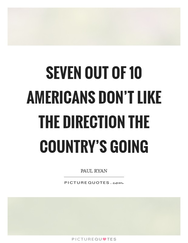 Seven out of 10 Americans don't like the direction the country's going Picture Quote #1