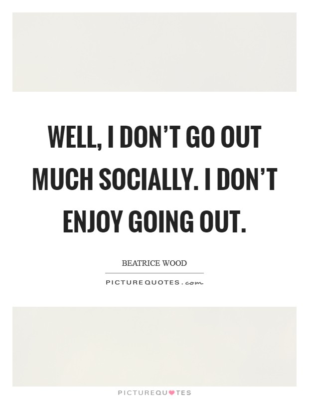 Well, I don't go out much socially. I don't enjoy going out Picture Quote #1