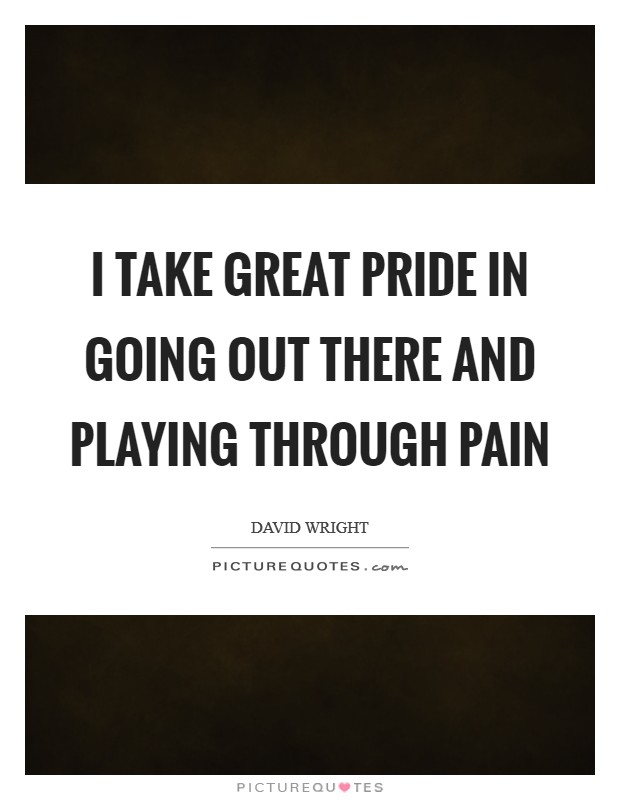 I take great pride in going out there and playing through pain Picture Quote #1