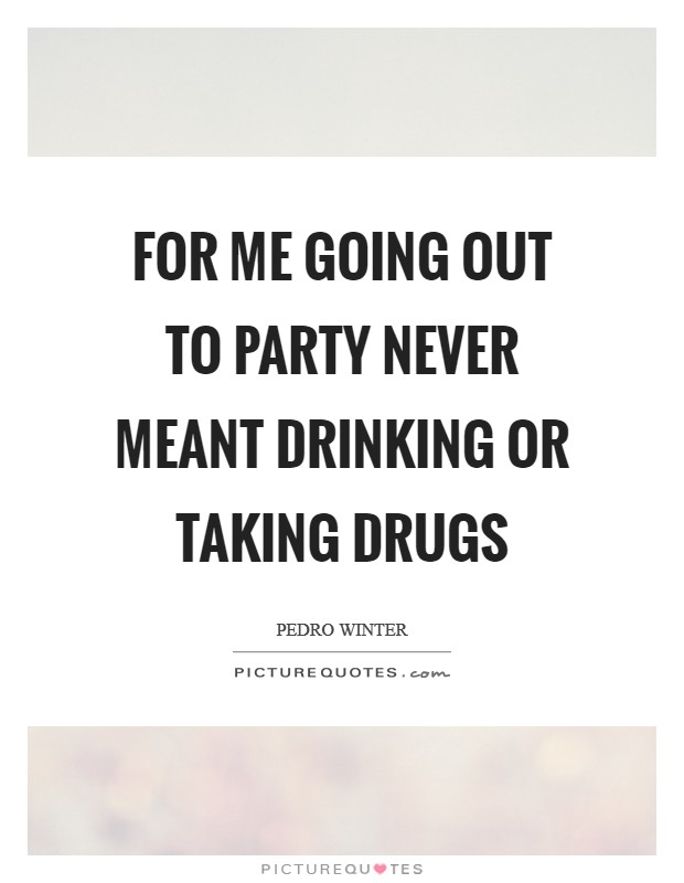 For me going out to party never meant drinking or taking drugs Picture Quote #1