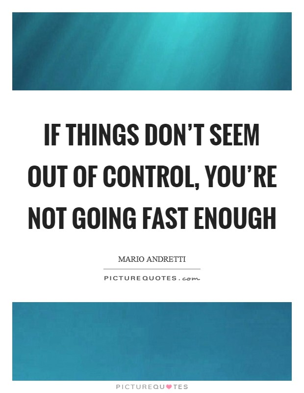 If things don't seem out of control, you're not going fast enough Picture Quote #1