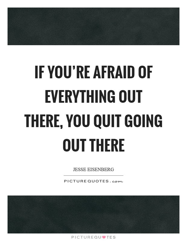 If you're afraid of everything out there, you quit going out there Picture Quote #1