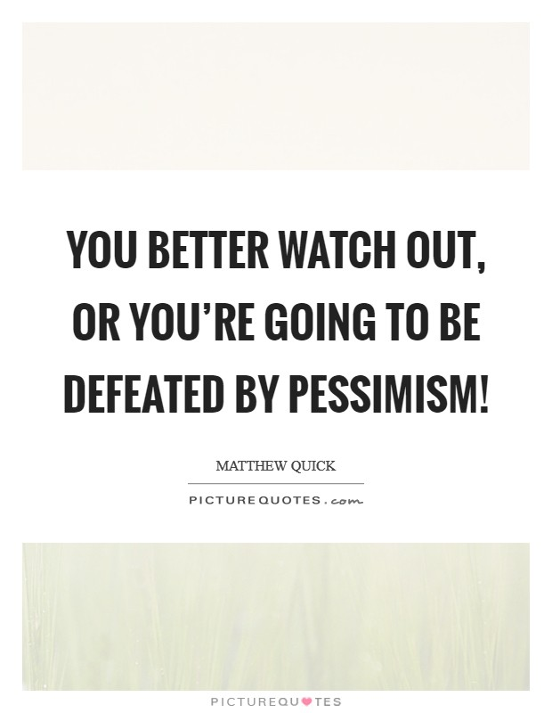 You better watch out, or you're going to be defeated by pessimism! Picture Quote #1