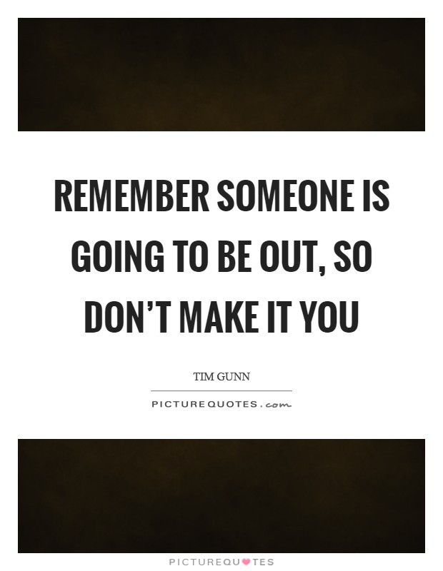 Remember someone is going to be out, so don't make it you Picture Quote #1