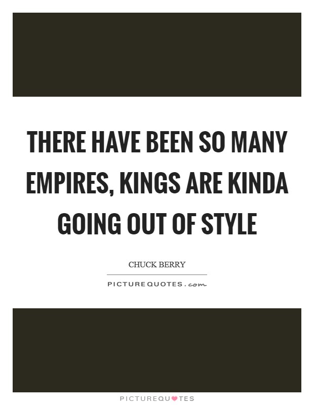 There have been so many empires, kings are kinda going out of style Picture Quote #1