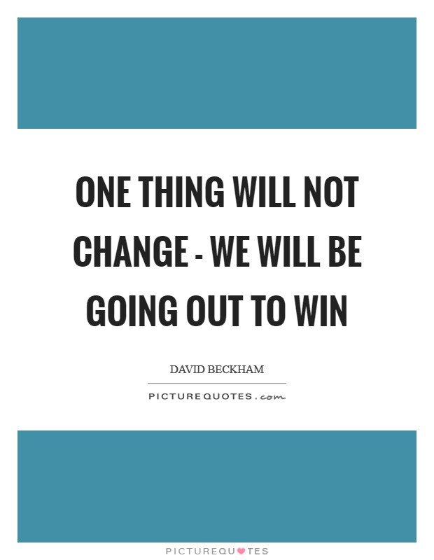 One thing will not change - we will be going out to win Picture Quote #1
