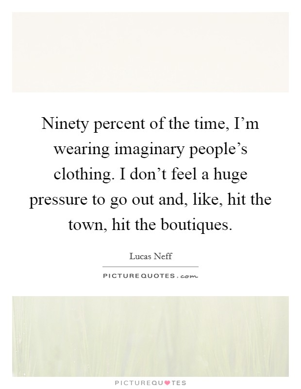 Ninety percent of the time, I'm wearing imaginary people's clothing. I don't feel a huge pressure to go out and, like, hit the town, hit the boutiques Picture Quote #1