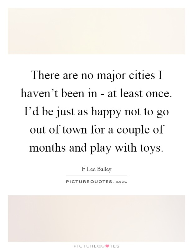 There are no major cities I haven't been in - at least once. I'd be just as happy not to go out of town for a couple of months and play with toys Picture Quote #1