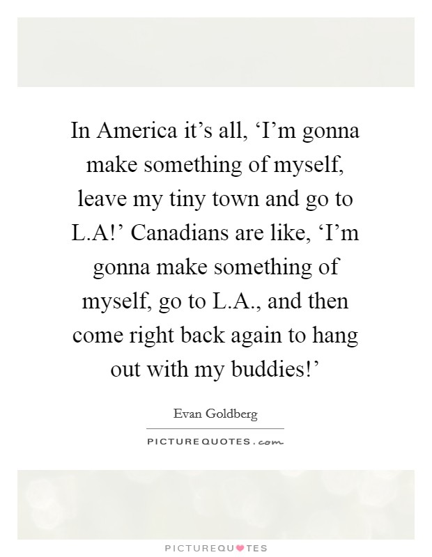 In America it's all, 'I'm gonna make something of myself, leave my tiny town and go to L.A!' Canadians are like, 'I'm gonna make something of myself, go to L.A., and then come right back again to hang out with my buddies!' Picture Quote #1