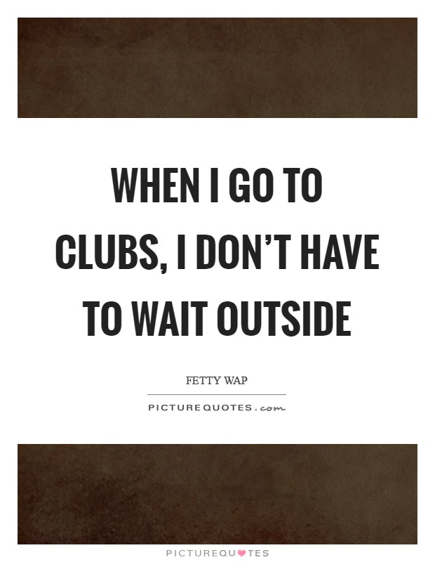 When I go to clubs, I don't have to wait outside Picture Quote #1