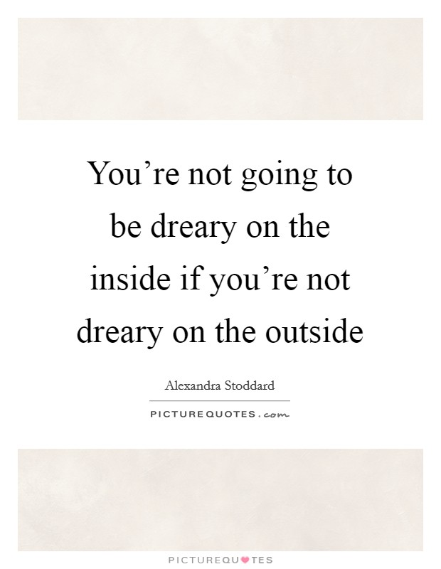You're not going to be dreary on the inside if you're not dreary on the outside Picture Quote #1