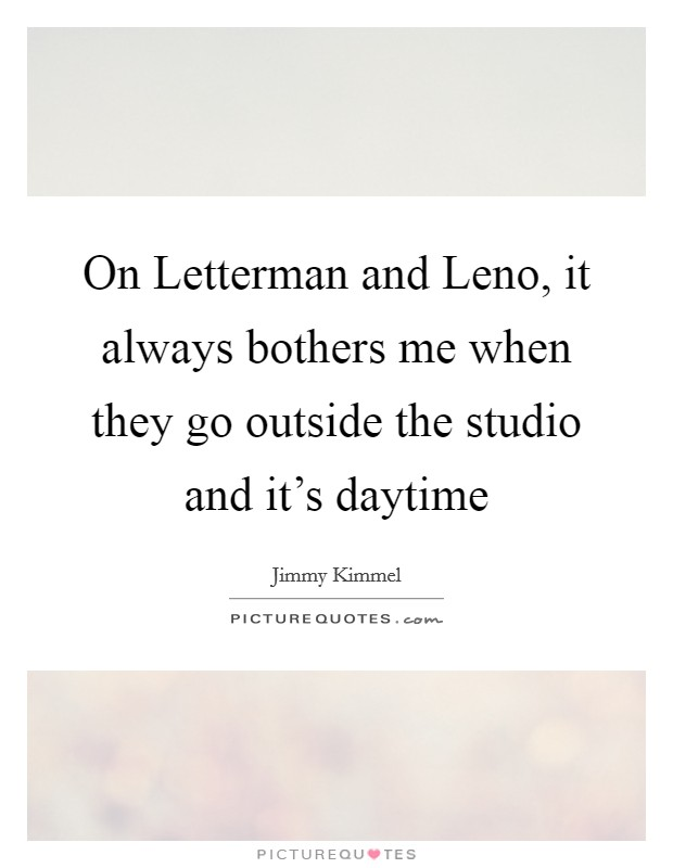 On Letterman and Leno, it always bothers me when they go outside the studio and it's daytime Picture Quote #1