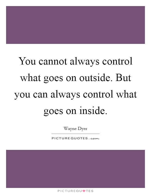 You cannot always control what goes on outside. But you can always control what goes on inside Picture Quote #1