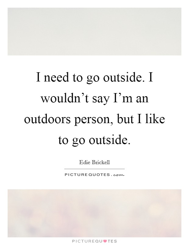 I need to go outside. I wouldn't say I'm an outdoors person, but I like to go outside Picture Quote #1