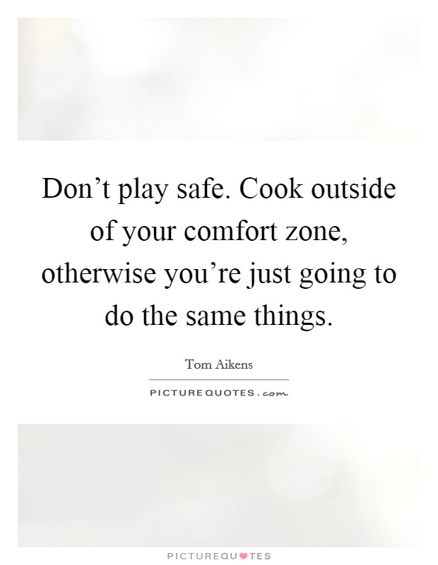 Don't play safe. Cook outside of your comfort zone, otherwise you're just going to do the same things Picture Quote #1